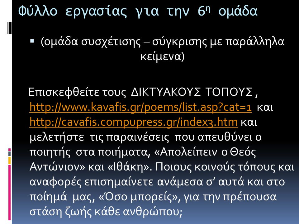 Φύλλο εργασίας για την 6 η ομάδα  (ομάδα συσχέτισης – σύγκρισης με παράλληλα κείμενα) Επισκεφθείτε τους ΔΙΚΤΥΑΚΟΥΣ ΤΟΠΟΥΣ, http://www.kavafis.gr/poem