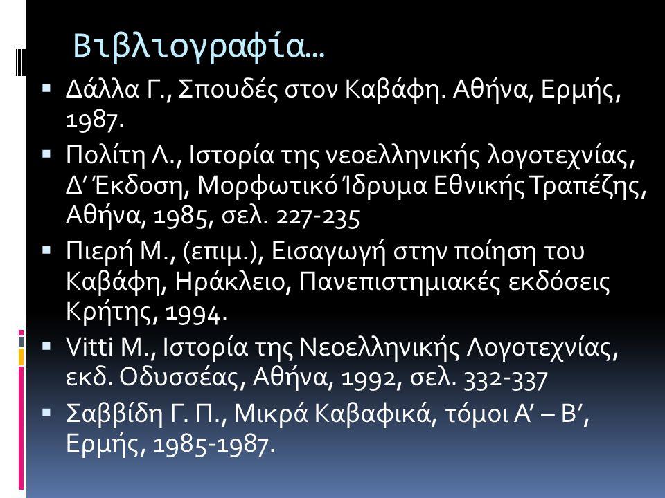 Βιβλιογραφία…  Δάλλα Γ., Σπουδές στον Καβάφη. Αθήνα, Ερμής, 1987.  Πολίτη Λ., Ιστορία της νεοελληνικής λογοτεχνίας, Δ' Έκδοση, Μορφωτικό Ίδρυμα Εθνι