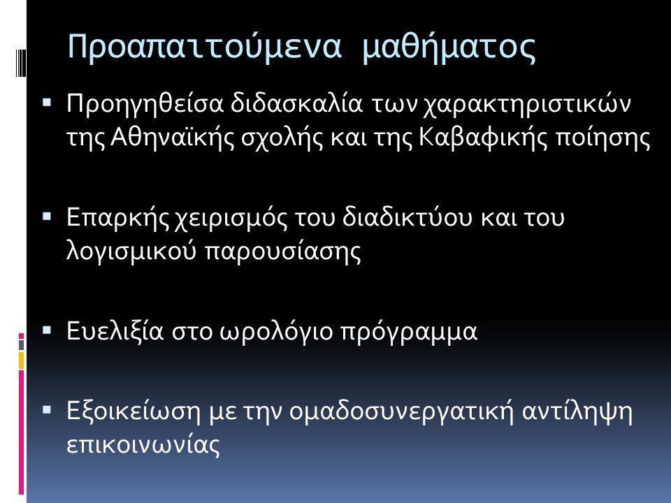 Προαπαιτούμενα μαθήματος  Προηγηθείσα διδασκαλία των χαρακτηριστικών της Αθηναϊκής σχολής και της Καβαφικής ποίησης  Επαρκής χειρισμός του διαδικτύο