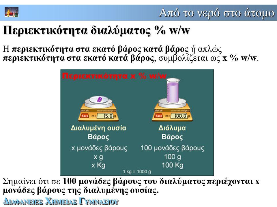 Από το νερό στο άτομο Δ ΙΑΦΑΝΕΙΕΣ Χ ΗΜΕΙΑΣ Γ ΥΜΝΑΣΙΟΥ Η περιεκτικότητα στα εκατό βάρος κατά βάρος ή απλώς περιεκτικότητα στα εκατό κατά βάρος, συμβολίζεται ως x % w/w.