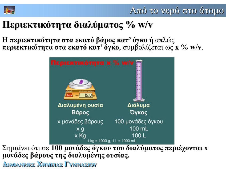Από το νερό στο άτομο Δ ΙΑΦΑΝΕΙΕΣ Χ ΗΜΕΙΑΣ Γ ΥΜΝΑΣΙΟΥ Η περιεκτικότητα στα εκατό βάρος κατ' όγκο ή απλώς περιεκτικότητα στα εκατό κατ' όγκο, συμβολίζεται ως x % w/v.
