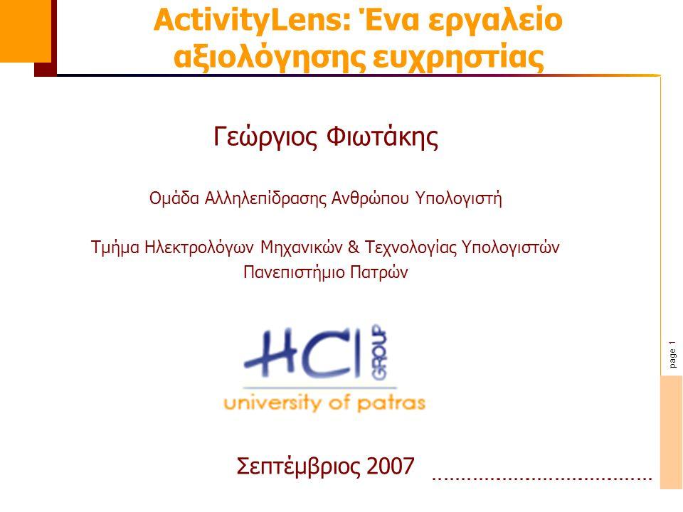 page 1 ActivityLens: Ένα εργαλείο αξιολόγησης ευχρηστίας Γεώργιος Φιωτάκης Ομάδα Αλληλεπίδρασης Ανθρώπου Υπολογιστή Τμήμα Ηλεκτρολόγων Μηχανικών & Τεχνολογίας Υπολογιστών Πανεπιστήμιο Πατρών Σεπτέμβριος 2007