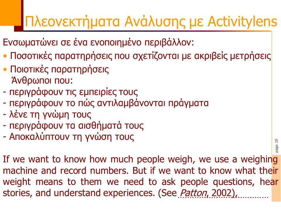 page 20 Πλεονεκτήματα Ανάλυσης με Activitylens Ενσωματώνει σε ένα ενοποιημένο περιβάλλον: Ποσοτικές παρατηρήσεις που σχετίζονται με ακριβείς μετρήσεις Ποιοτικές παρατηρήσεις Άνθρωποι που: - περιγράφουν τις εμπειρίες τους - περιγράφουν το πώς αντιλαμβάνονται πράγματα - λένε τη γνώμη τους - περιγράφουν τα αισθήματά τους - Αποκαλύπτουν τη γνώση τους If we want to know how much people weigh, we use a weighing machine and record numbers.