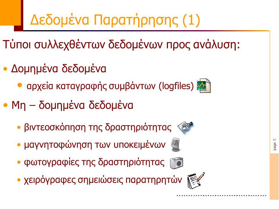 page 5 Δομημένα δεδομένα αρχεία καταγραφής συμβάντων (logfiles) Μη – δομημένα δεδομένα βιντεοσκόπηση της δραστηριότητας μαγνητοφώνηση των υποκειμένων φωτογραφίες της δραστηριότητας χειρόγραφες σημειώσεις παρατηρητών Δεδομένα Παρατήρησης (1) Τύποι συλλεχθέντων δεδομένων προς ανάλυση: