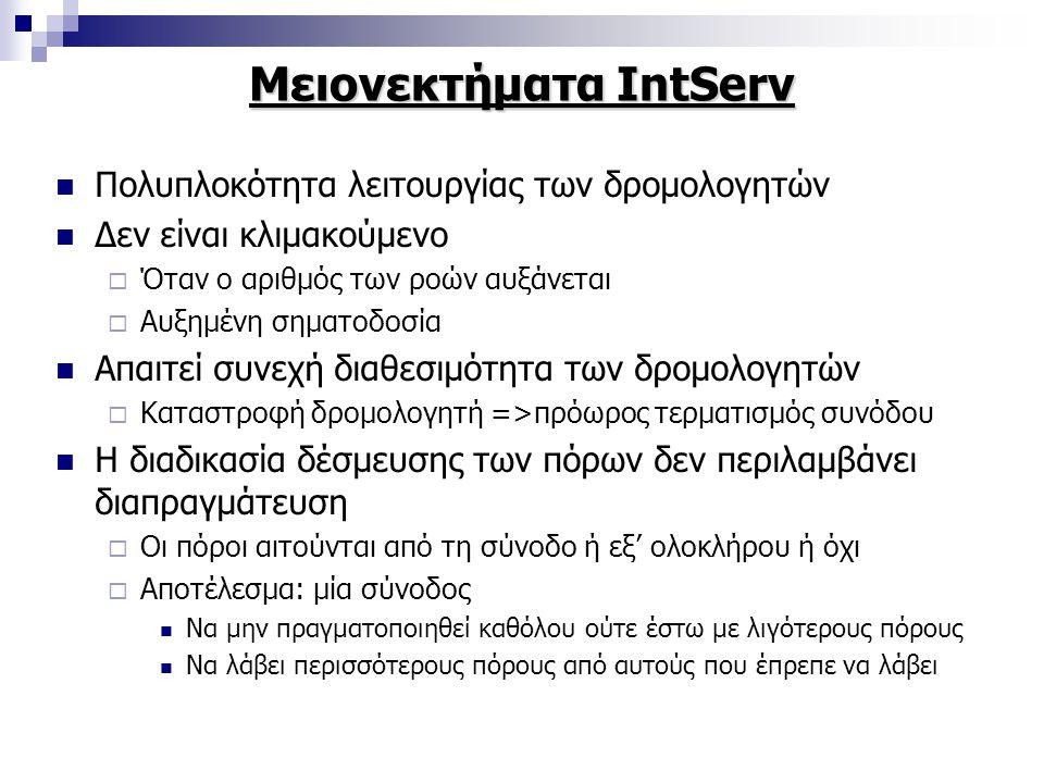 Μειονεκτήματα IntServ Πολυπλοκότητα λειτουργίας των δρομολογητών Δεν είναι κλιμακούμενο  Όταν ο αριθμός των ροών αυξάνεται  Αυξημένη σηματοδοσία Απαιτεί συνεχή διαθεσιμότητα των δρομολογητών  Καταστροφή δρομολογητή =>πρόωρος τερματισμός συνόδου Η διαδικασία δέσμευσης των πόρων δεν περιλαμβάνει διαπραγμάτευση  Οι πόροι αιτούνται από τη σύνοδο ή εξ' ολοκλήρου ή όχι  Αποτέλεσμα: μία σύνοδος Να μην πραγματοποιηθεί καθόλου ούτε έστω με λιγότερους πόρους Να λάβει περισσότερους πόρους από αυτούς που έπρεπε να λάβει