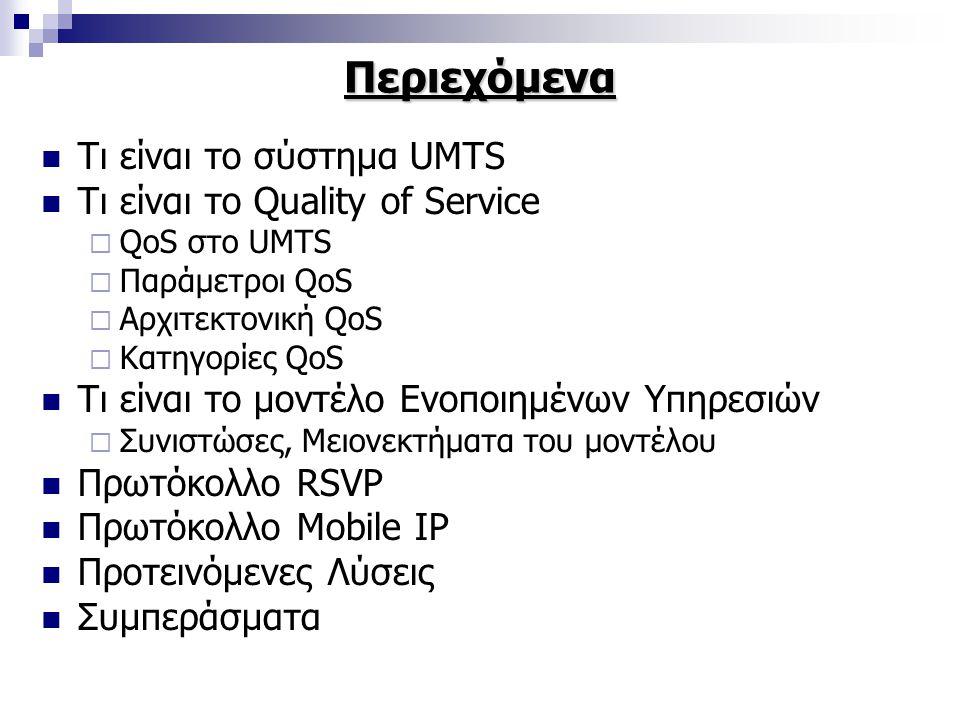 Περιεχόμενα Τι είναι το σύστημα UMTS Τι είναι το Quality of Service  QoS στο UMTS  Παράμετροι QoS  Αρχιτεκτονική QoS  Κατηγορίες QoS Τι είναι το μοντέλο Ενοποιημένων Υπηρεσιών  Συνιστώσες, Μειονεκτήματα του μοντέλου Πρωτόκολλο RSVP Πρωτόκολλο Mobile IP Προτεινόμενες Λύσεις Συμπεράσματα