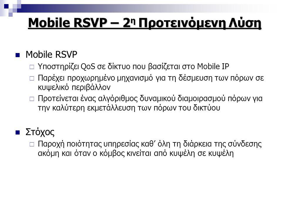 Mobile RSVP – 2 η Προτεινόμενη Λύση Mobile RSVP  Υποστηρίζει QoS σε δίκτυο που βασίζεται στο Mobile IP  Παρέχει προχωρημένο μηχανισμό για τη δέσμευση των πόρων σε κυψελικό περιβάλλον  Προτείνεται ένας αλγόριθμος δυναμικού διαμοιρασμού πόρων για την καλύτερη εκμετάλλευση των πόρων του δικτύου Στόχος  Παροχή ποιότητας υπηρεσίας καθ' όλη τη διάρκεια της σύνδεσης ακόμη και όταν ο κόμβος κινείται από κυψέλη σε κυψέλη