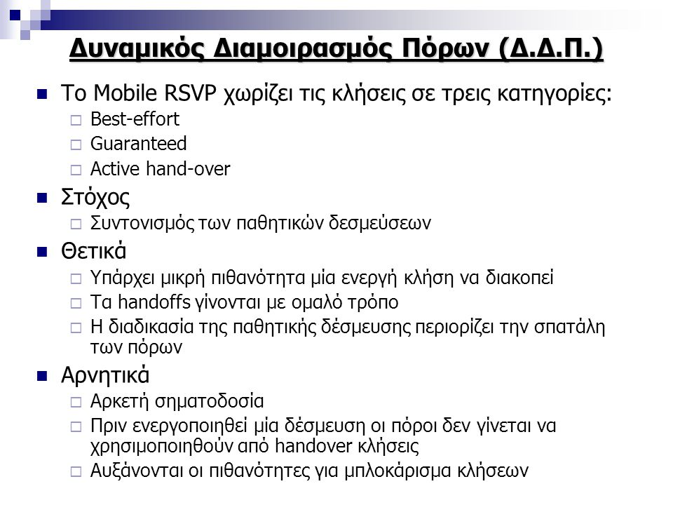 Δυναμικός Διαμοιρασμός Πόρων (Δ.Δ.Π.) Το Mobile RSVP χωρίζει τις κλήσεις σε τρεις κατηγορίες:  Best-effort  Guaranteed  Active hand-over Στόχος  Συντονισμός των παθητικών δεσμεύσεων Θετικά  Υπάρχει μικρή πιθανότητα μία ενεργή κλήση να διακοπεί  Τα handoffs γίνονται με ομαλό τρόπο  Η διαδικασία της παθητικής δέσμευσης περιορίζει την σπατάλη των πόρων Αρνητικά  Αρκετή σηματοδοσία  Πριν ενεργοποιηθεί μία δέσμευση οι πόροι δεν γίνεται να χρησιμοποιηθούν από handover κλήσεις  Αυξάνονται οι πιθανότητες για μπλοκάρισμα κλήσεων