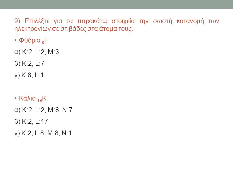 9) Επιλέξτε για τα παρακάτω στοιχεία την σωστή κατανομή των ηλεκτρονίων σε στιβάδες στα άτομα τους. Φθόριο 9 F α) K:2, L:2, M:3 β) K:2, L:7 γ) K:8, L: