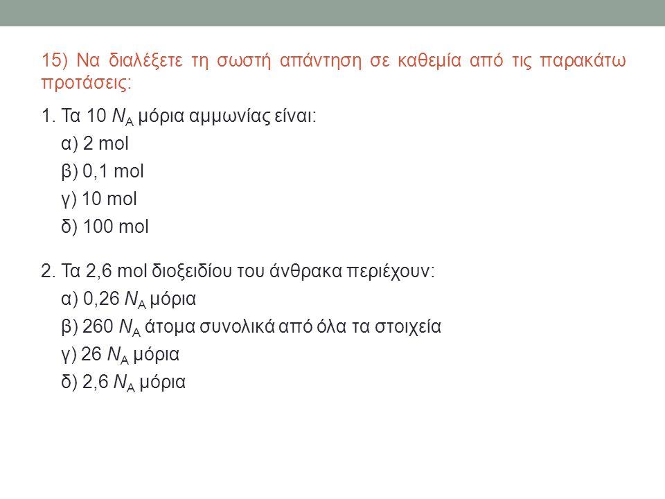 15) Να διαλέξετε τη σωστή απάντηση σε καθεμία από τις παρακάτω προτάσεις: 1. Τα 10 Ν Α μόρια αμμωνίας είναι: α) 2 mol β) 0,1 mol γ) 10 mol δ) 100 mol