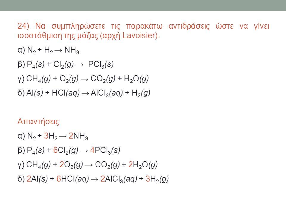 24) Να συμπληρώσετε τις παρακάτω αντιδράσεις ώστε να γίνει ισοστάθμιση της μάζας (αρχή Lavoisier). α) N 2 + H 2 → NH 3 β) P 4 (s) + Cl 2 (g) → PCl 3 (