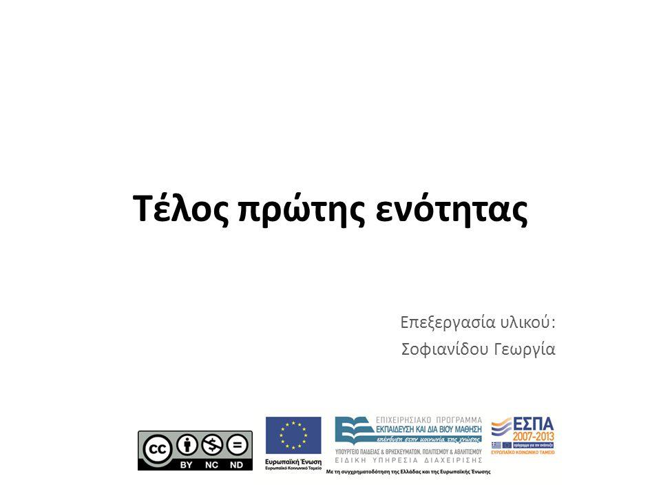 Τέλος πρώτης ενότητας Επεξεργασία υλικού: Σοφιανίδου Γεωργία