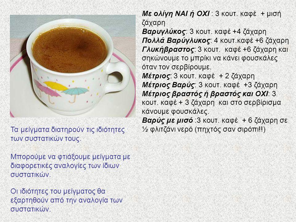 Με ολίγη ΝΑΙ ή ΟΧΙ : 3 κουτ. καφέ + μισή ζάχαρη Βαρυγλύκος: 3 κουτ. καφέ +4 ζάχαρη Πολλά Βαρύγλυκος: 4 κουτ.καφέ +6 ζάχαρη Γλυκήβραστος: 3 κουτ. καφέ