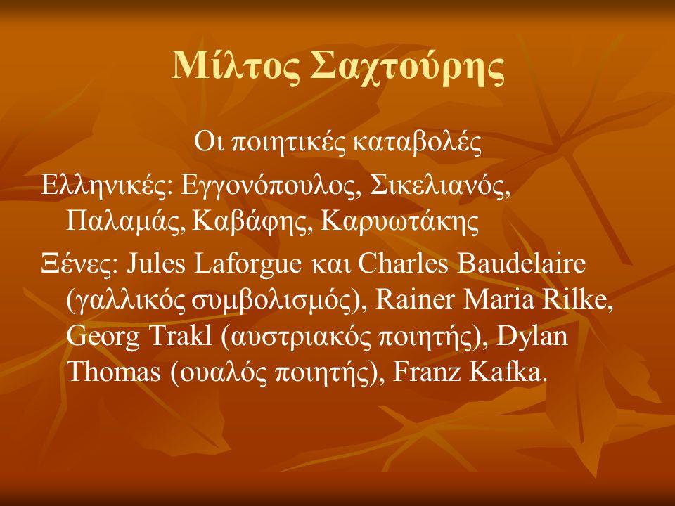 Μίλτος Σαχτούρης Οι ποιητικές καταβολές Ελληνικές: Εγγονόπουλος, Σικελιανός, Παλαμάς, Καβάφης, Καρυωτάκης Ξένες: Jules Laforgue και Charles Baudelaire (γαλλικός συμβολισμός), Rainer Maria Rilke, Georg Trakl (αυστριακός ποιητής), Dylan Thomas (ουαλός ποιητής), Franz Kafka.