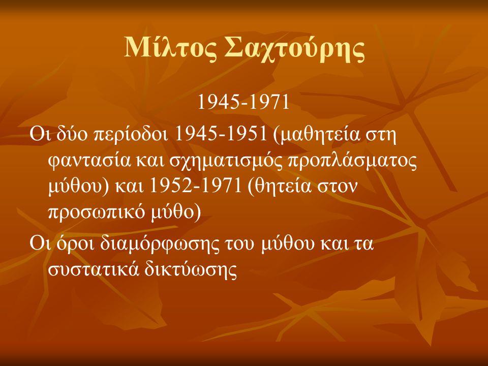 Μίλτος Σαχτούρης 1945-1971 Οι δύο περίοδοι 1945-1951 (μαθητεία στη φαντασία και σχηματισμός προπλάσματος μύθου) και 1952-1971 (θητεία στον προσωπικό μύθο) Οι όροι διαμόρφωσης του μύθου και τα συστατικά δικτύωσης
