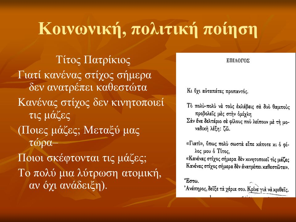 Κοινωνική, πολιτική ποίηση Τίτος Πατρίκιος Γιατί κανένας στίχος σήμερα δεν ανατρέπει καθεστώτα Κανένας στίχος δεν κινητοποιεί τις μάζες (Ποιες μάζες; Μεταξύ μας τώρα– Ποιοι σκέφτονται τις μάζες; Το πολύ μια λύτρωση ατομική, αν όχι ανάδειξη).