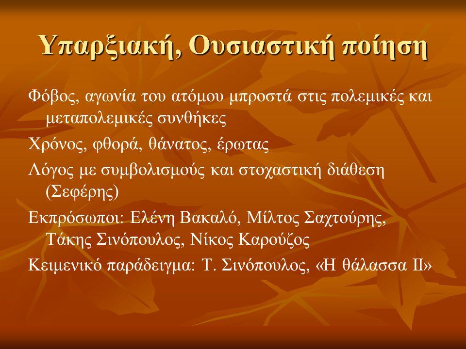 Υπαρξιακή, Ουσιαστική ποίηση Φόβος, αγωνία του ατόμου μπροστά στις πολεμικές και μεταπολεμικές συνθήκες Χρόνος, φθορά, θάνατος, έρωτας Λόγος με συμβολισμούς και στοχαστική διάθεση (Σεφέρης) Εκπρόσωποι: Ελένη Βακαλό, Μίλτος Σαχτούρης, Τάκης Σινόπουλος, Νίκος Καρούζος Κειμενικό παράδειγμα: Τ.