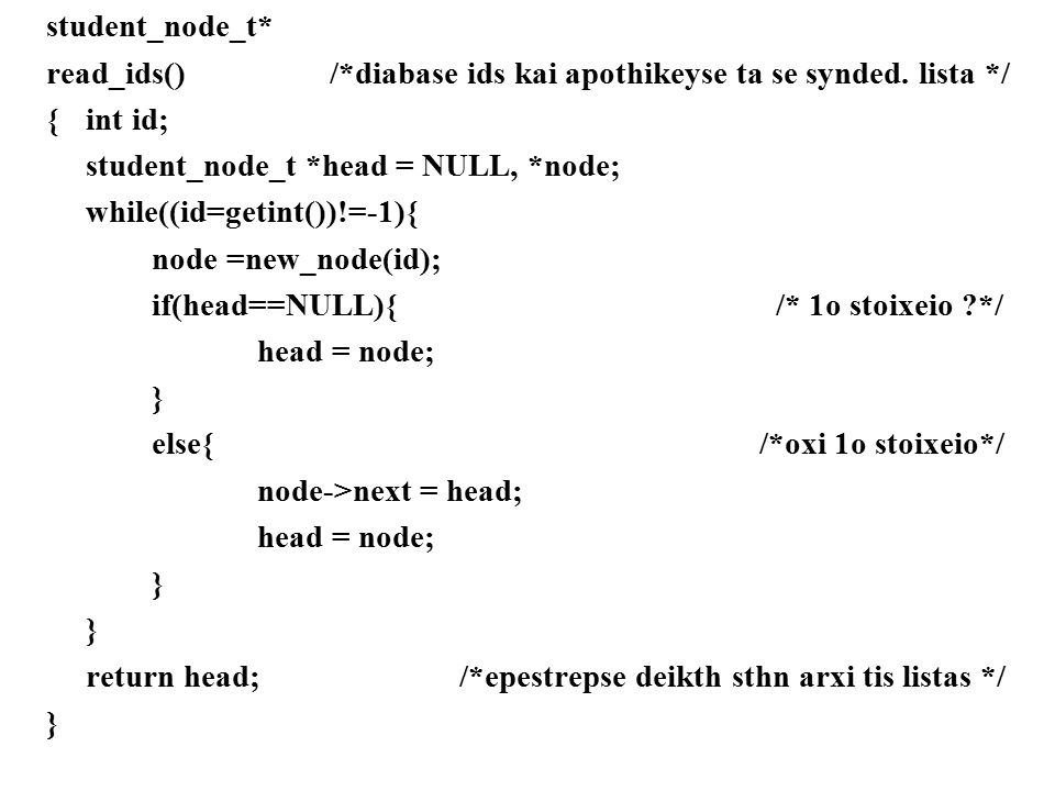student_node_t* read_ids() /*diabase ids kai apothikeyse ta se synded. lista */ {int id; student_node_t *head = NULL, *node; while((id=getint())!=-1){