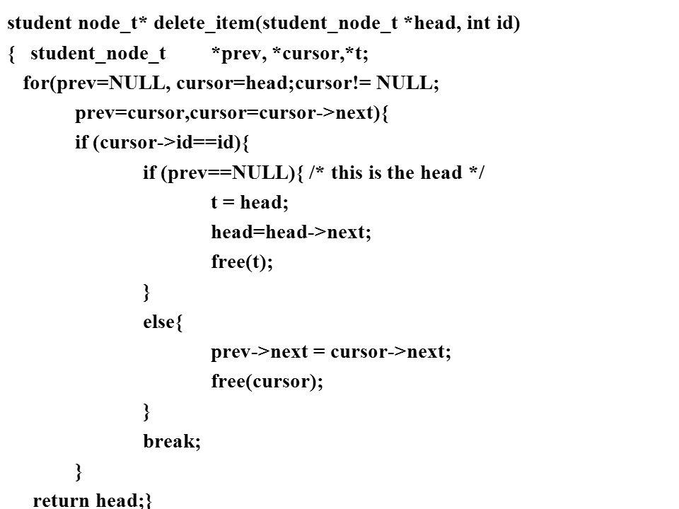 student node_t* delete_item(student_node_t *head, int id) { student_node_t*prev, *cursor,*t; for(prev=NULL, cursor=head;cursor!= NULL; prev=cursor,cur