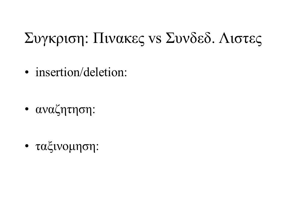Συγκριση: Πινακες vs Συνδεδ. Λιστες insertion/deletion: αναζητηση: ταξινομηση: