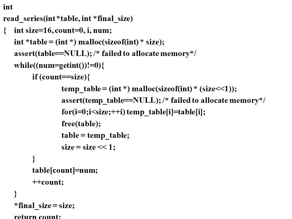 int read_series(int *table, int *final_size) {int size=16, count=0, i, num; int *table = (int *) malloc(sizeof(int) * size); assert(table==NULL); /* f
