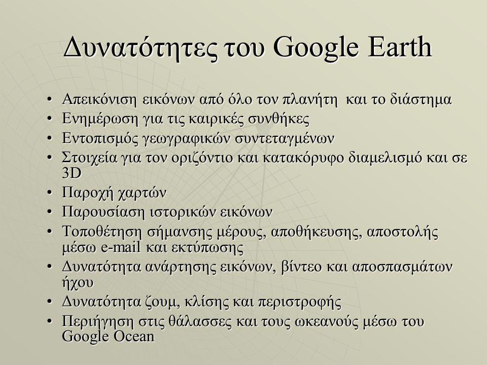 Δυνατότητες του Google Earth Δυνατότητες του Google Earth Απεικόνιση εικόνων από όλο τον πλανήτη και το διάστημαΑπεικόνιση εικόνων από όλο τον πλανήτη και το διάστημα Ενημέρωση για τις καιρικές συνθήκεςΕνημέρωση για τις καιρικές συνθήκες Εντοπισμός γεωγραφικών συντεταγμένωνΕντοπισμός γεωγραφικών συντεταγμένων Στοιχεία για τον οριζόντιο και κατακόρυφο διαμελισμό και σε 3DΣτοιχεία για τον οριζόντιο και κατακόρυφο διαμελισμό και σε 3D Παροχή χαρτώνΠαροχή χαρτών Παρουσίαση ιστορικών εικόνωνΠαρουσίαση ιστορικών εικόνων Τοποθέτηση σήμανσης μέρους, αποθήκευσης, αποστολής μέσω e-mail και εκτύπωσηςΤοποθέτηση σήμανσης μέρους, αποθήκευσης, αποστολής μέσω e-mail και εκτύπωσης Δυνατότητα ανάρτησης εικόνων, βίντεο και αποσπασμάτων ήχουΔυνατότητα ανάρτησης εικόνων, βίντεο και αποσπασμάτων ήχου Δυνατότητα ζουμ, κλίσης και περιστροφήςΔυνατότητα ζουμ, κλίσης και περιστροφής Περιήγηση στις θάλασσες και τους ωκεανούς μέσω του Google OceanΠεριήγηση στις θάλασσες και τους ωκεανούς μέσω του Google Ocean