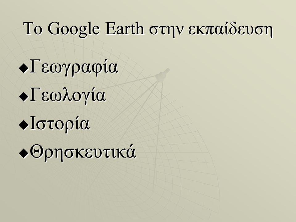 To Google Earth στην εκπαίδευση  Γεωγραφία  Γεωλογία  Ιστορία  Θρησκευτικά