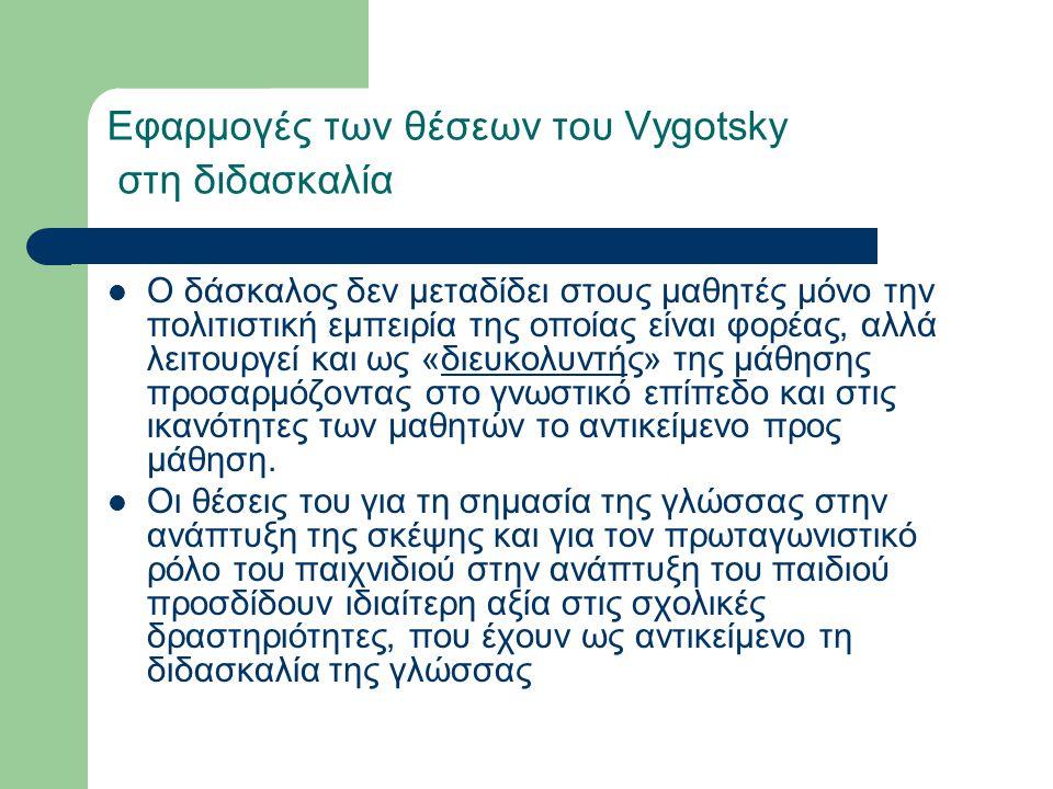 Εφαρμογές των θέσεων του Vygotsky στη διδασκαλία Ο δάσκαλος δεν μεταδίδει στους μαθητές μόνο την πολιτιστική εμπειρία της οποίας είναι φορέας, αλλά λειτουργεί και ως «διευκολυντής» της μάθησης προσαρμόζοντας στο γνωστικό επίπεδο και στις ικανότητες των μαθητών το αντικείμενο προς μάθηση.
