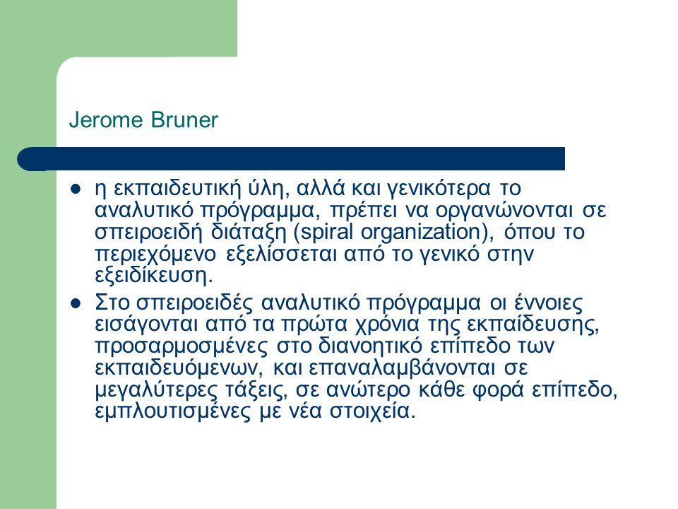 Jerome Bruner η εκπαιδευτική ύλη, αλλά και γενικότερα το αναλυτικό πρόγραμμα, πρέπει να οργανώνονται σε σπειροειδή διάταξη (spiral organization), όπου το περιεχόμενο εξελίσσεται από το γενικό στην εξειδίκευση.