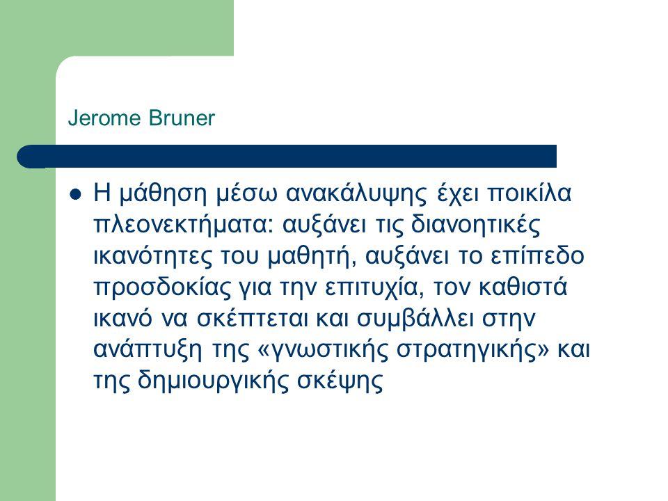 Jerome Bruner Η μάθηση μέσω ανακάλυψης έχει ποικίλα πλεονεκτήματα: αυξάνει τις διανοητικές ικανότητες του μαθητή, αυξάνει το επίπεδο προσδοκίας για την επιτυχία, τον καθιστά ικανό να σκέπτεται και συμβάλλει στην ανάπτυξη της «γνωστικής στρατηγικής» και της δημιουργικής σκέψης