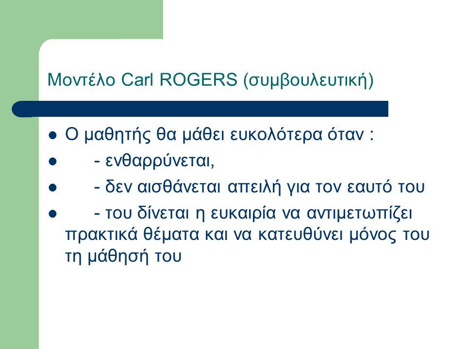 Μοντέλο Carl ROGERS (συμβουλευτική) Ο μαθητής θα μάθει ευκολότερα όταν : - ενθαρρύνεται, - δεν αισθάνεται απειλή για τον εαυτό του - του δίνεται η ευκαιρία να αντιμετωπίζει πρακτικά θέματα και να κατευθύνει μόνος του τη μάθησή του