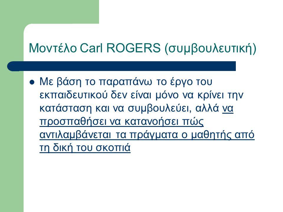 Μοντέλο Carl ROGERS (συμβουλευτική) Με βάση το παραπάνω το έργο του εκπαιδευτικού δεν είναι μόνο να κρίνει την κατάσταση και να συμβουλεύει, αλλά να προσπαθήσει να κατανοήσει πώς αντιλαμβάνεται τα πράγματα ο μαθητής από τη δική του σκοπιά
