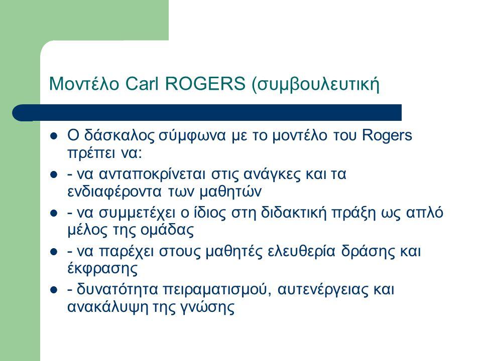 Μοντέλο Carl ROGERS (συμβουλευτική Ο δάσκαλος σύμφωνα με το μοντέλο του Rogers πρέπει να: - να ανταποκρίνεται στις ανάγκες και τα ενδιαφέροντα των μαθητών - να συμμετέχει ο ίδιος στη διδακτική πράξη ως απλό μέλος της ομάδας - να παρέχει στους μαθητές ελευθερία δράσης και έκφρασης - δυνατότητα πειραματισμού, αυτενέργειας και ανακάλυψη της γνώσης
