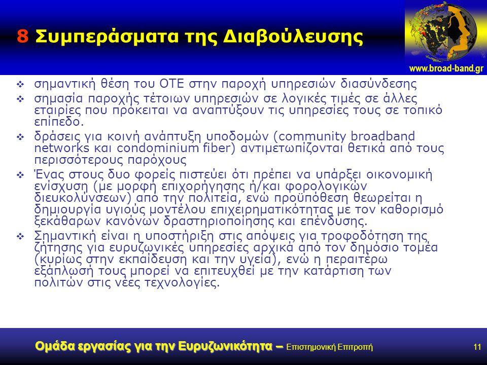 www.broad-band.gr Ομάδα εργασίας για την Ευρυζωνικότητα – Ομάδα εργασίας για την Ευρυζωνικότητα – Επιστημονική Επιτροπή11 8 Συμπεράσματα της Διαβούλευσης  σημαντική θέση του ΟΤΕ στην παροχή υπηρεσιών διασύνδεσης  σημασία παροχής τέτοιων υπηρεσιών σε λογικές τιμές σε άλλες εταιρίες που πρόκειται να αναπτύξουν τις υπηρεσίες τους σε τοπικό επίπεδο.
