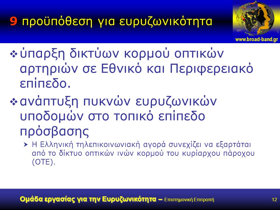www.broad-band.gr Ομάδα εργασίας για την Ευρυζωνικότητα – Ομάδα εργασίας για την Ευρυζωνικότητα – Επιστημονική Επιτροπή12 9 προϋπόθεση για ευρυζωνικότητα  ύπαρξη δικτύων κορμού οπτικών αρτηριών σε Εθνικό και Περιφερειακό επίπεδο.
