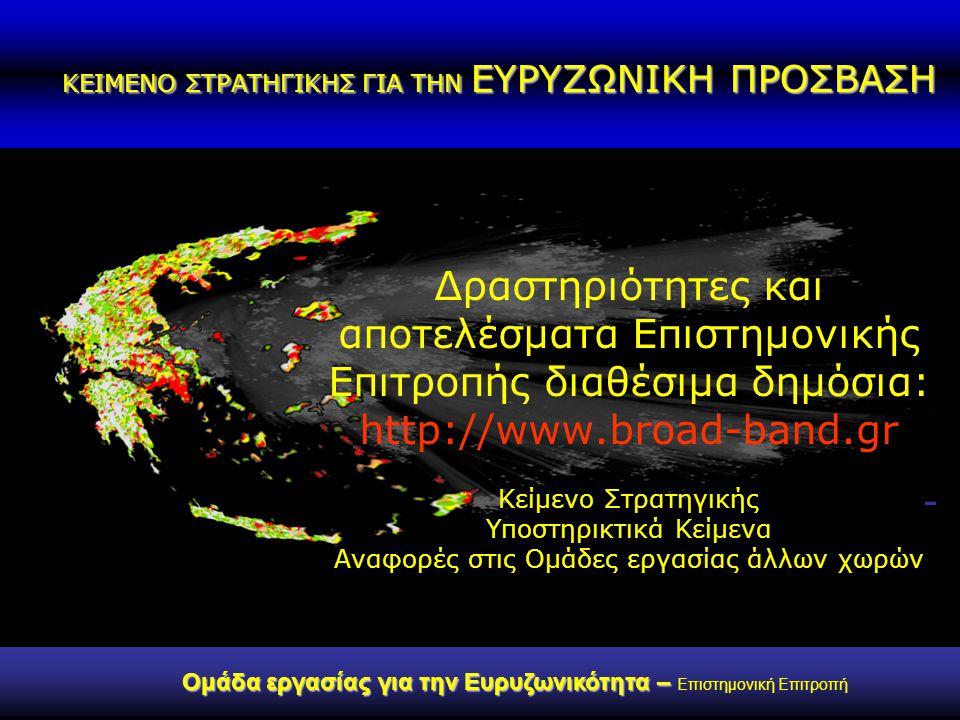 ΚΕΙΜΕΝΟ ΣΤΡΑΤΗΓΙΚΗΣ ΓΙΑ ΤΗΝ ΕΥΡΥΖΩΝΙΚΗ ΠΡΟΣΒΑΣΗ Ομάδα εργασίας για την Ευρυζωνικότητα – Ομάδα εργασίας για την Ευρυζωνικότητα – Επιστημονική Επιτροπή Δραστηριότητες και αποτελέσματα Επιστημονικής Επιτροπής διαθέσιμα δημόσια: http://www.broad-band.gr Κείμενο Στρατηγικής Υποστηρικτικά Κείμενα Αναφορές στις Ομάδες εργασίας άλλων χωρών -