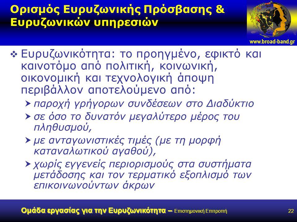 www.broad-band.gr Ομάδα εργασίας για την Ευρυζωνικότητα – Ομάδα εργασίας για την Ευρυζωνικότητα – Επιστημονική Επιτροπή22 Ορισμός Ευρυζωνικής Πρόσβασης & Ευρυζωνικών υπηρεσιών  Ευρυζωνικότητα: το προηγμένο, εφικτό και καινοτόμο από πολιτική, κοινωνική, οικονομική και τεχνολογική άποψη περιβάλλον αποτελούμενο από:  παροχή γρήγορων συνδέσεων στο Διαδύκτιο  σε όσο το δυνατόν μεγαλύτερο μέρος του πληθυσμού,  με ανταγωνιστικές τιμές (με τη μορφή καταναλωτικού αγαθού),  χωρίς εγγενείς περιορισμούς στα συστήματα μετάδοσης και τον τερματικό εξοπλισμό των επικοινωνούντων άκρων