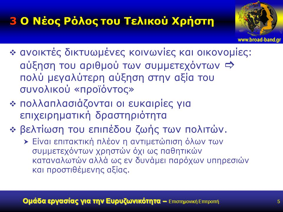 www.broad-band.gr Ομάδα εργασίας για την Ευρυζωνικότητα – Ομάδα εργασίας για την Ευρυζωνικότητα – Επιστημονική Επιτροπή6 4 Ο Ρόλος της Πολιτείας Προτεραιότητα:  ταχεία ανάπτυξη κατάλληλων προσιτών και προσβάσιμων ευρυζωνικών υποδομών χωρίς αποκλεισμούς  ανάπτυξη σχετικών εφαρμογών και υπηρεσιών  ανάπτυξη και χρήση ευρυζωνικών υπηρεσιών από την Δ Δ,  κύριος μοχλός ευαισθητοποίησης, και διείσδυσης των υπηρεσιών αυτών στην επικράτεια  Πολιτεία: από «πελάτης-καταναλωτής»  καταλύτης αλλαγών, ενεργού χρήστη και του παρόχου ψηφιακών δημοσίων ευρυζωνικών υπηρεσιών με στόχο την κοινή ωφέλεια, μπορεί με τις επιλογές της να διαμορφώσει νέες δυναμικές και επίπεδα ισορροπίας, επιταχύνοντας την ανάπτυξη ευρυζωνικών υποδομών και υπηρεσιών με επιδίωξη την κάλυψη των στόχων που θέτει η Ευρωπαϊκή πρωτοβουλία eEurope 2005.
