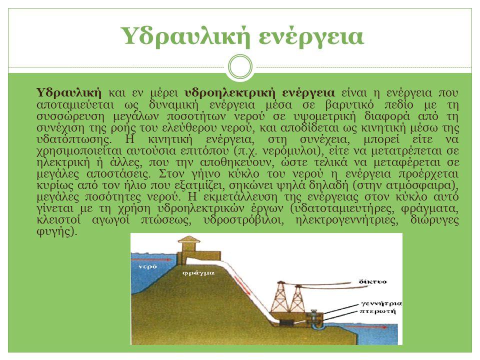 Υδραυλική ενέργεια Υδραυλική και εν μέρει υδροηλεκτρική ενέργεια είναι η ενέργεια που αποταμιεύεται ως δυναμική ενέργεια μέσα σε βαρυτικό πεδίο με τη συσσώρευση μεγάλων ποσοτήτων νερού σε υψομετρική διαφορά από τη συνέχιση της ροής του ελεύθερου νερού, και αποδίδεται ως κινητική μέσω της υδατόπτωσης.