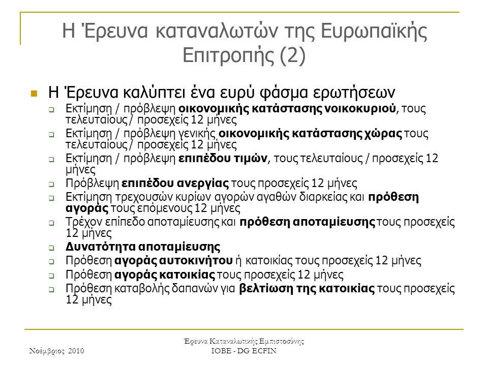 Νοέμβριος 2010 Έρευνα Καταναλωτικής Εμπιστοσύνης ΙΟΒΕ - DG ECFIN H Έρευνα καταναλωτών της Ευρωπαϊκής Επιτροπής (2) Η Έρευνα καλύπτει ένα ευρύ φάσμα ερωτήσεων  Εκτίμηση / πρόβλεψη οικονομικής κατάστασης νοικοκυριού, τους τελευταίους / προσεχείς 12 μήνες  Εκτίμηση / πρόβλεψη γενικής οικονομικής κατάστασης χώρας τους τελευταίους / προσεχείς 12 μήνες  Εκτίμηση / πρόβλεψη επιπέδου τιμών, τους τελευταίους / προσεχείς 12 μήνες  Πρόβλεψη επιπέδου ανεργίας τους προσεχείς 12 μήνες  Εκτίμηση τρεχουσών κυρίων αγορών αγαθών διαρκείας και πρόθεση αγοράς τους επόμενους 12 μήνες  Τρέχον επίπεδο αποταμίευσης και πρόθεση αποταμίευσης τους προσεχείς 12 μήνες  Δυνατότητα αποταμίευσης  Πρόθεση αγοράς αυτοκινήτου ή κατοικίας τους προσεχείς 12 μήνες  Πρόθεση αγοράς κατοικίας τους προσεχείς 12 μήνες  Πρόθεση καταβολής δαπανών για βελτίωση της κατοικίας τους προσεχείς 12 μήνες