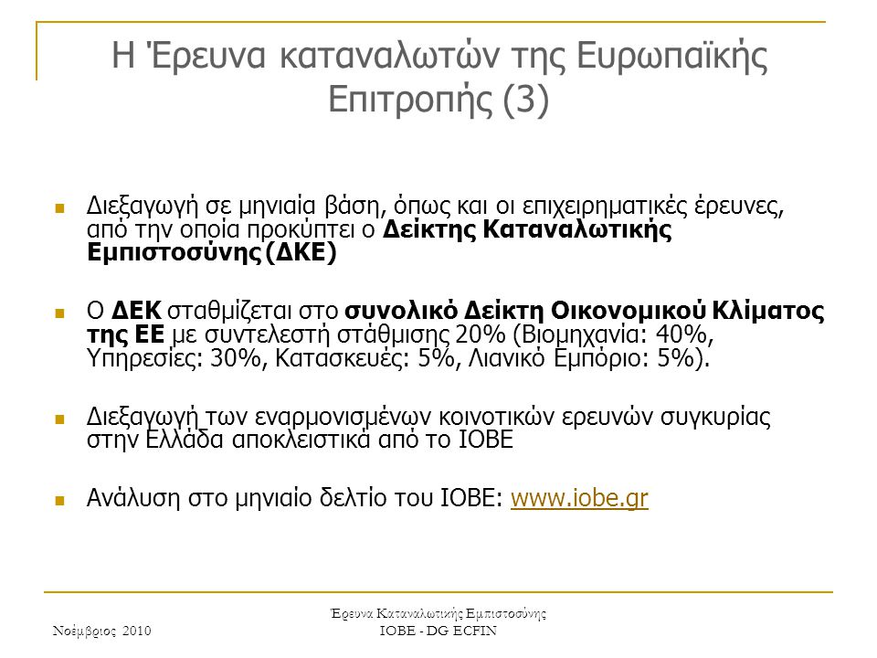 Νοέμβριος 2010 Έρευνα Καταναλωτικής Εμπιστοσύνης ΙΟΒΕ - DG ECFIN H Έρευνα καταναλωτών της Ευρωπαϊκής Επιτροπής (3) Διεξαγωγή σε μηνιαία βάση, όπως και οι επιχειρηματικές έρευνες, από την οποία προκύπτει ο Δείκτης Καταναλωτικής Εμπιστοσύνης (ΔΚΕ) Ο ΔΕΚ σταθμίζεται στο συνολικό Δείκτη Οικονομικού Κλίματος της ΕΕ με συντελεστή στάθμισης 20% (Βιομηχανία: 40%, Υπηρεσίες: 30%, Κατασκευές: 5%, Λιανικό Εμπόριο: 5%).