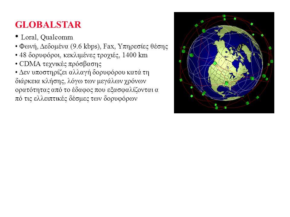 GLOBALSTAR Loral, Qualcomm Φωνή, Δεδομένα (9.6 kbps), Fax, Υπηρεσίες θέσης 48 δορυφόροι, κεκλιμένες τροχιές, 1400 km CDMA τεχνικές πρόσβασης Δεν υποστηρίζει αλλαγή δορυφόρου κατά τη διάρκεια κλήσης, λόγω των μεγάλων χρόνων ορατότητας από το έδαφος που εξασφαλίζονται α πό τις ελλειπτικές δέσμες των δορυφόρων