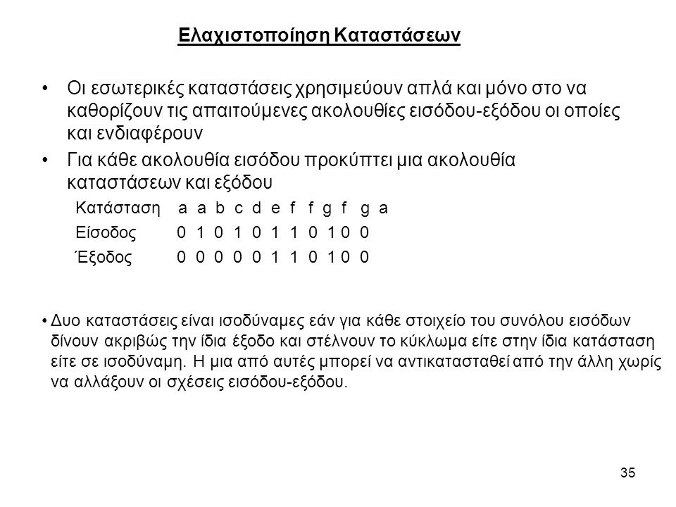 35 Ελαχιστοποίηση Καταστάσεων Οι εσωτερικές καταστάσεις χρησιμεύουν απλά και μόνο στο να καθορίζουν τις απαιτούμενες ακολουθίες εισόδου-εξόδου οι οποίες και ενδιαφέρουν Για κάθε ακολουθία εισόδου προκύπτει μια ακολουθία καταστάσεων και εξόδου Κατάσταση a a b c d e f f g f g a Είσοδος0 1 0 1 0 1 1 0 1 0 0 Έξοδος0 0 0 0 0 1 1 0 1 0 0 Δυο καταστάσεις είναι ισοδύναμες εάν για κάθε στοιχείο του συνόλου εισόδων δίνουν ακριβώς την ίδια έξοδο και στέλνουν το κύκλωμα είτε στην ίδια κατάσταση είτε σε ισοδύναμη.