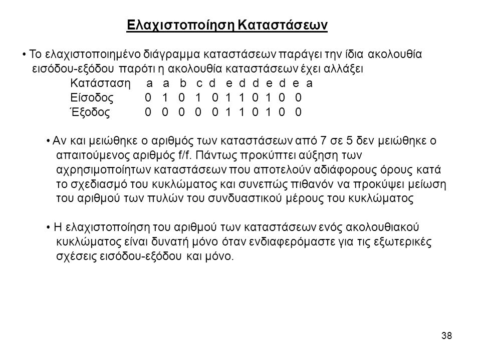 38 Ελαχιστοποίηση Καταστάσεων Το ελαχιστοποιημένο διάγραμμα καταστάσεων παράγει την ίδια ακολουθία εισόδου-εξόδου παρότι η ακολουθία καταστάσεων έχει αλλάξει Κατάσταση a a b c d e d d e d e a Είσοδος 0 1 0 1 0 1 1 0 1 0 0 Έξοδος 0 0 0 0 0 1 1 0 1 0 0 Αν και μειώθηκε ο αριθμός των καταστάσεων από 7 σε 5 δεν μειώθηκε ο απαιτούμενος αριθμός f/f.