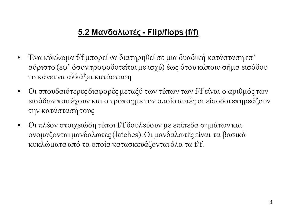 4 5.2 Μανδαλωτές - Flip/flops (f/f) Ένα κύκλωμα f/f μπορεί να διατηρηθεί σε μια δυαδική κατάσταση επ' αόριστο (εφ' όσον τροφοδοτείται με ισχύ) έως ότου κάποιο σήμα εισόδου το κάνει να αλλάξει κατάσταση Οι σπουδαιότερες διαφορές μεταξύ των τύπων των f/f είναι ο αριθμός των εισόδων που έχουν και ο τρόπος με τον οποίο αυτές οι είσοδοι επηρεάζουν την κατάστασή τους Οι πλέον στοιχειώδη τύποι f/f δουλεύουν με επίπεδα σημάτων και ονομάζονται μανδαλωτές (latches).