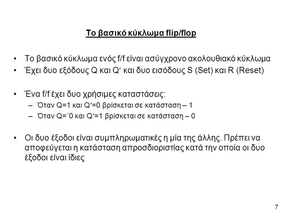 7 Το βασικό κύκλωμα ενός f/f είναι ασύγχρονο ακολουθιακό κύκλωμα Έχει δυο εξόδους Q και Q και δυο εισόδους S (Set) και R (Reset) Ένα f/f έχει δυο χρήσιμες καταστάσεις: –Όταν Q=1 και Q=0 βρίσκεται σε κατάσταση – 1 –Όταν Q=΄0 και Q=1 βρίσκεται σε κατάσταση – 0 Οι δυο έξοδοι είναι συμπληρωματικές η μία της άλλης.