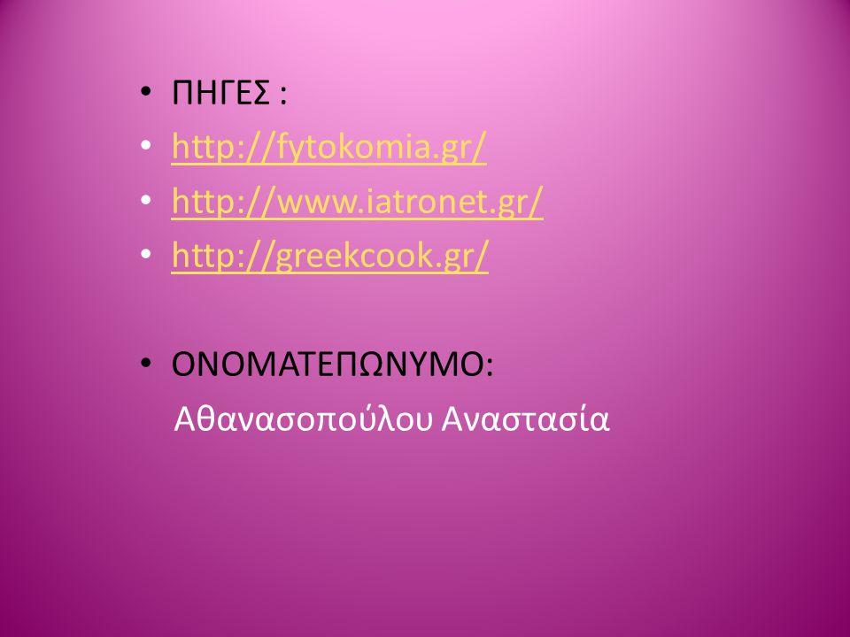 ΠΗΓΕΣ : http://fytokomia.gr/ http://www.iatronet.gr/ http://greekcook.gr/ ΟΝΟΜΑΤΕΠΩΝΥΜΟ: Αθανασοπούλου Αναστασία