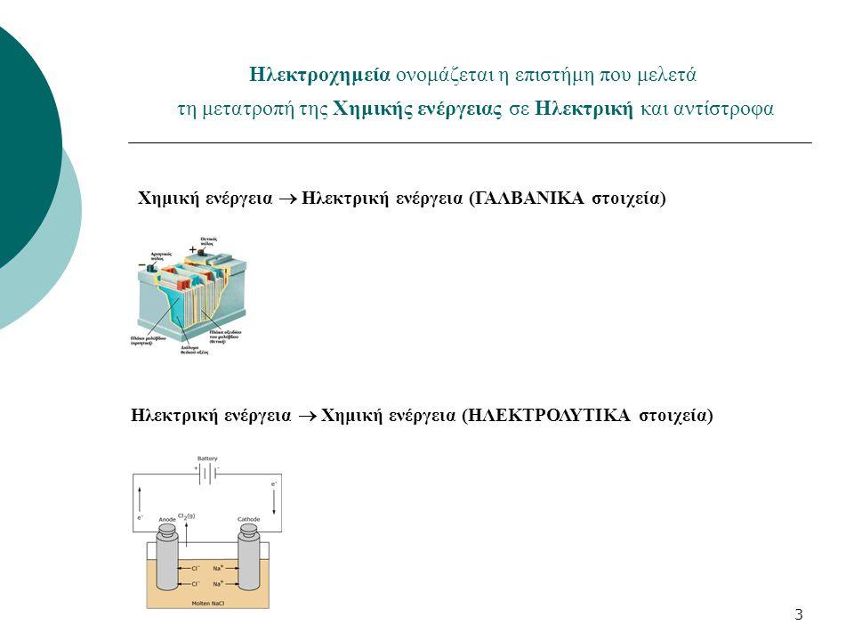 3 Ηλεκτροχημεία ονομάζεται η επιστήμη που μελετά τη μετατροπή της Χημικής ενέργειας σε Ηλεκτρική και αντίστροφα Χημική ενέργεια  Ηλεκτρική ενέργεια (ΓΑΛΒΑΝΙΚΑ στοιχεία) Ηλεκτρική ενέργεια  Χημική ενέργεια (ΗΛΕΚΤΡΟΛΥΤΙΚΑ στοιχεία)