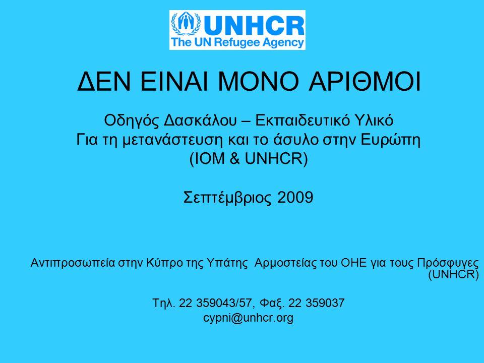ΔΕΝ ΕΙΝΑΙ ΜΟΝΟ ΑΡΙΘΜΟΙ Οδηγός Δασκάλου – Εκπαιδευτικό Υλικό Για τη μετανάστευση και το άσυλο στην Ευρώπη (IOM & UNHCR) Σεπτέμβριος 2009 Αντιπροσωπεία στην Κύπρο της Υπάτης Αρμοστείας του ΟΗΕ για τους Πρόσφυγες (UNHCR) Τηλ.