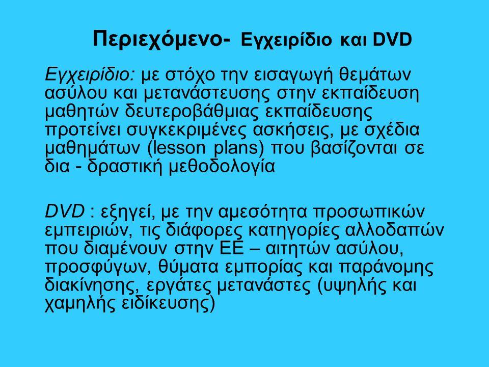 Περιεχόμενο- Εγχειρίδιο και DVD Εγχειρίδιο: με στόχο την εισαγωγή θεμάτων ασύλου και μετανάστευσης στην εκπαίδευση μαθητών δευτεροβάθμιας εκπαίδευσης προτείνει συγκεκριμένες ασκήσεις, με σχέδια μαθημάτων (lesson plans) που βασίζονται σε δια - δραστική μεθοδολογία DVD : εξηγεί, με την αμεσότητα προσωπικών εμπειριών, τις διάφορες κατηγορίες αλλοδαπών που διαμένουν στην ΕΕ – αιτητών ασύλου, προσφύγων, θύματα εμπορίας και παράνομης διακίνησης, εργάτες μετανάστες (υψηλής και χαμηλής ειδίκευσης)